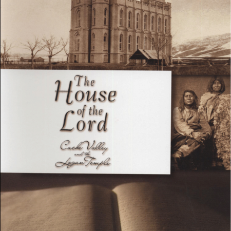 The House of the Lord - Cache Valley and the Logan Temple
